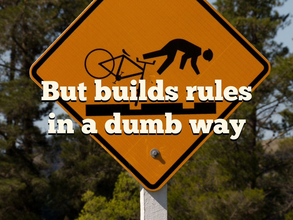 But builds rules in a dumb way