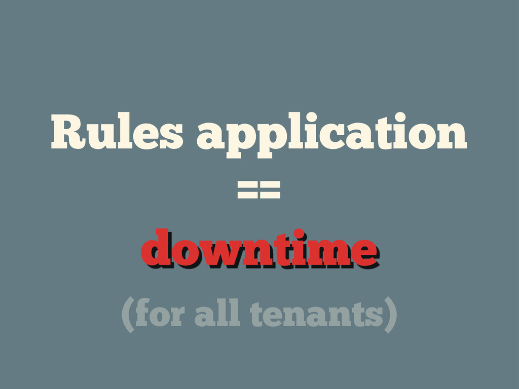 Rules application == downtime (for all tenants)
