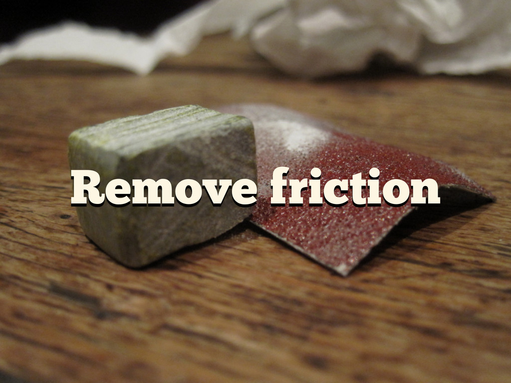Remove friction
