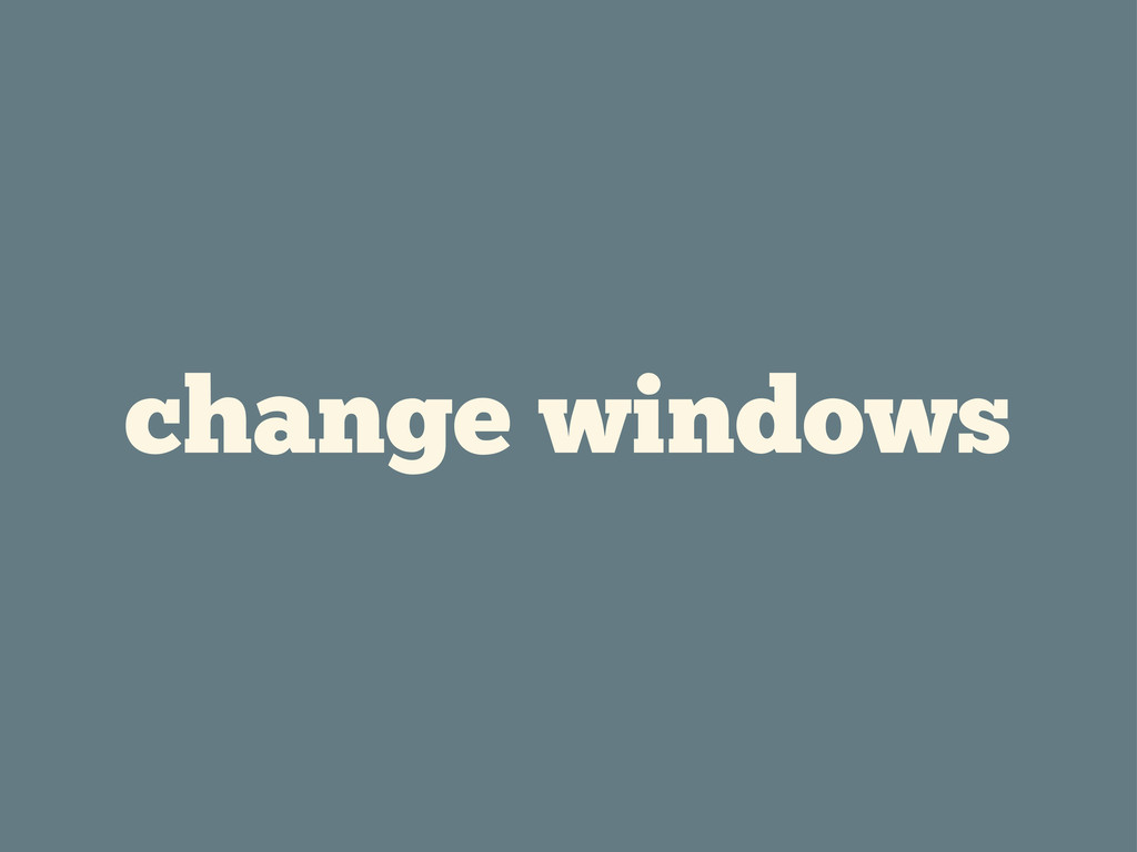 change windows