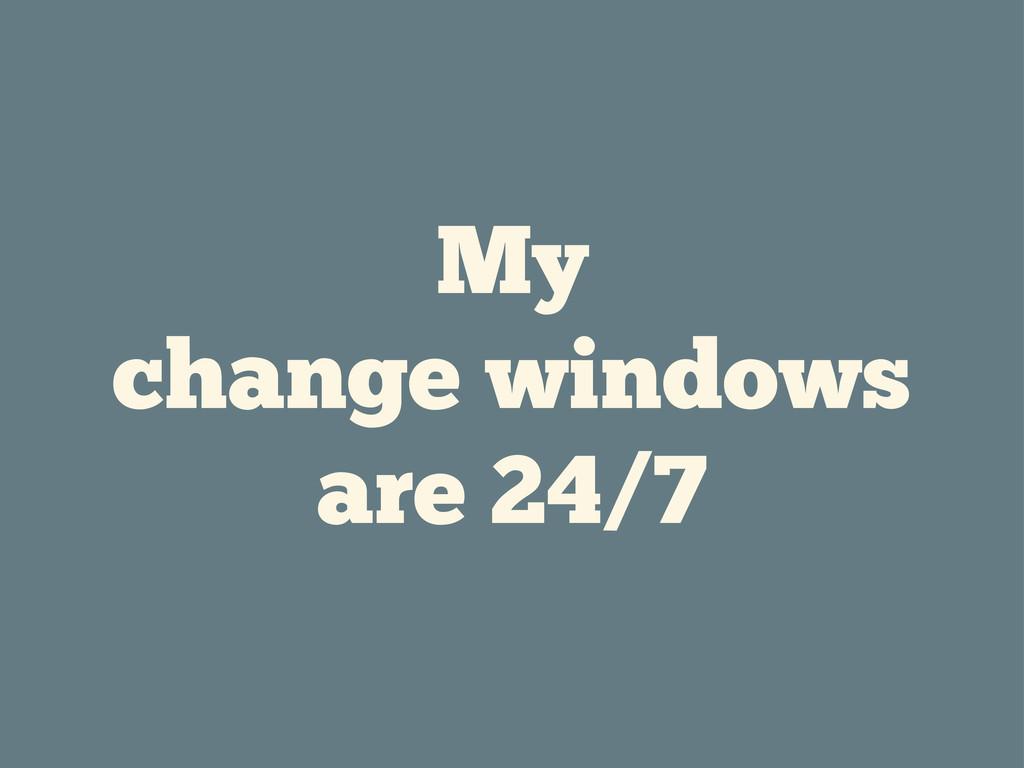 My change windows are 24/7