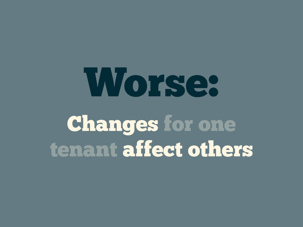Worse: Changes for one tenant affect others