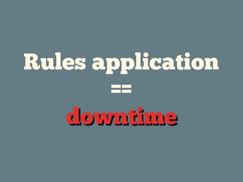 Rules application == downtime
