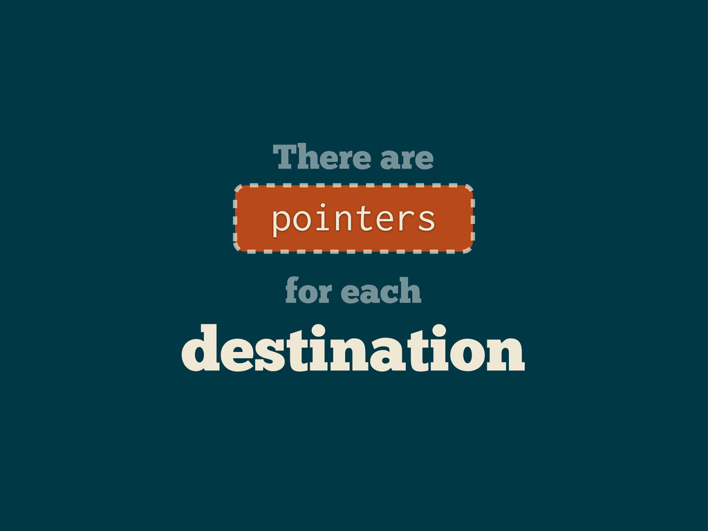 There are for each destination pointers
