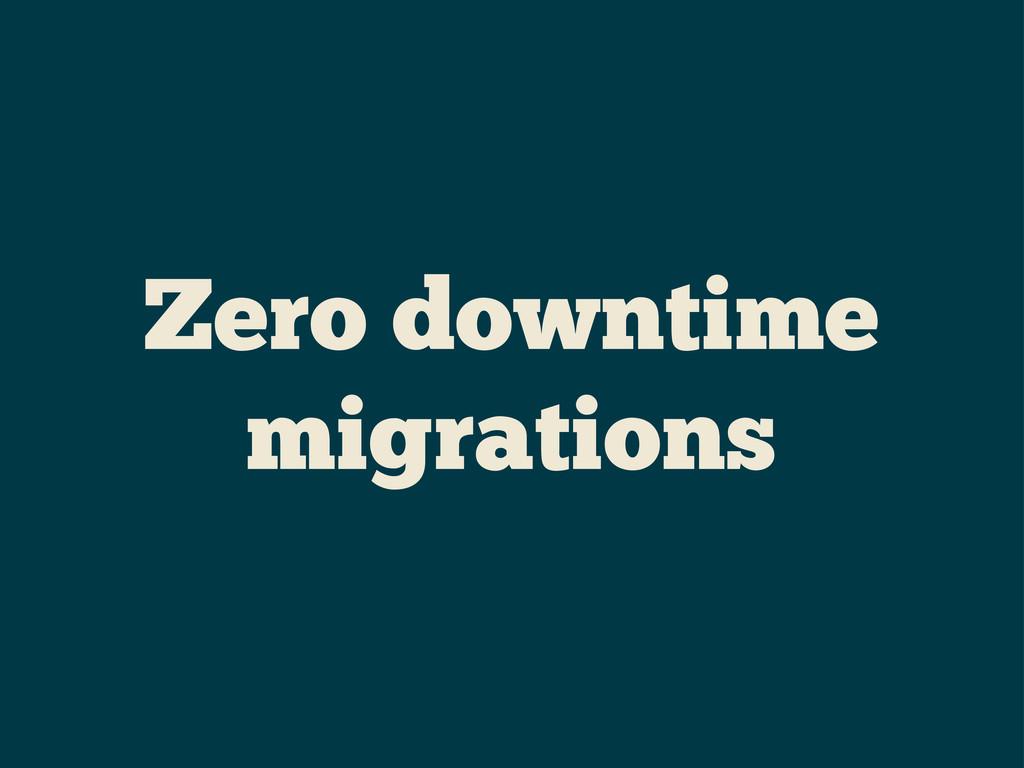 Zero downtime migrations