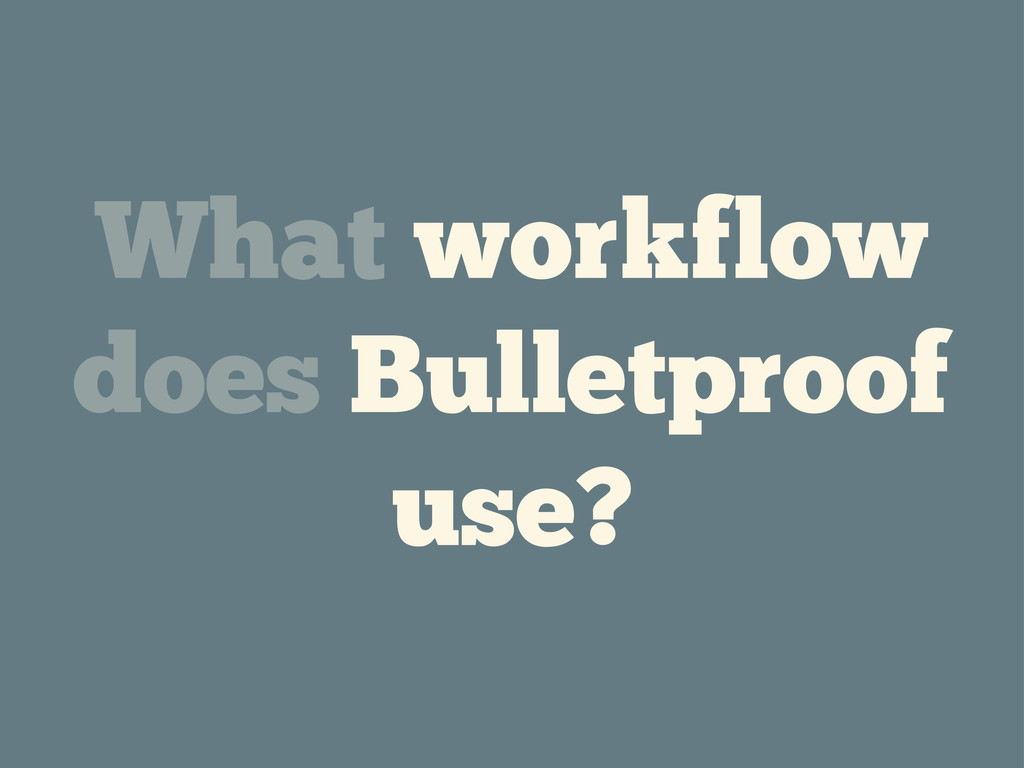 What workflow does Bulletproof use?
