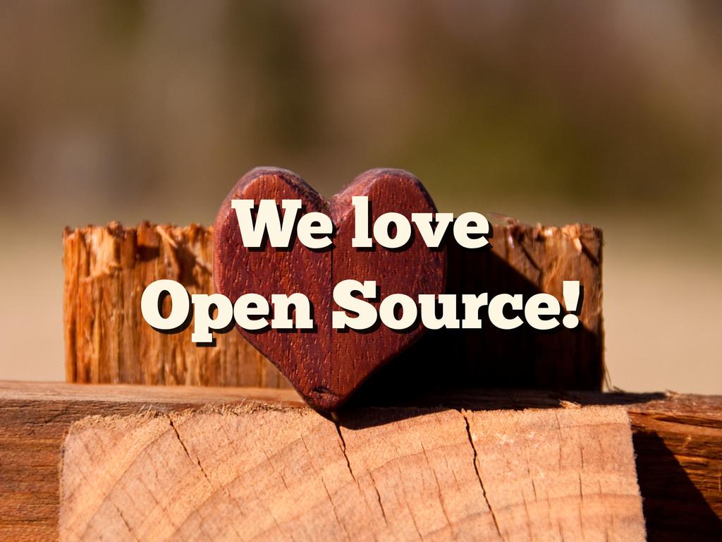 We love Open Source!