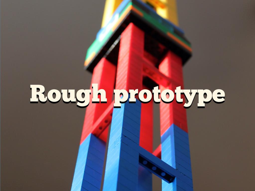 Rough prototype