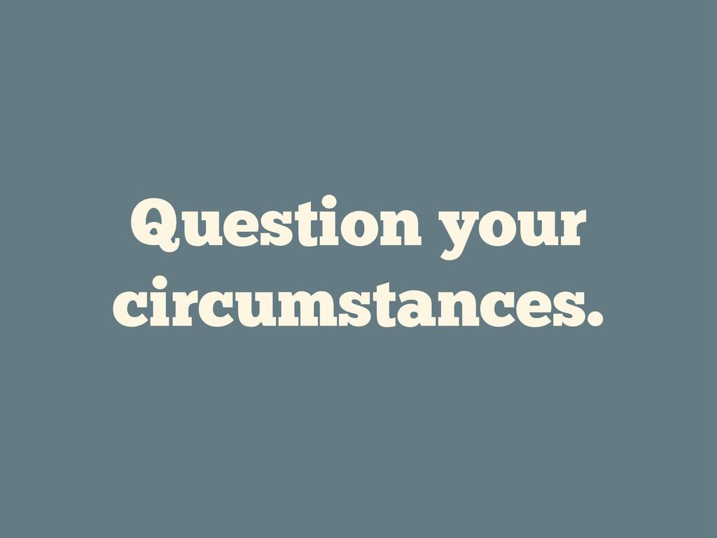Question your circumstances.