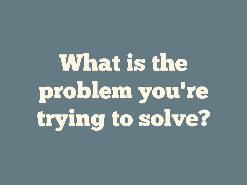 What is the problem you're trying to solve?