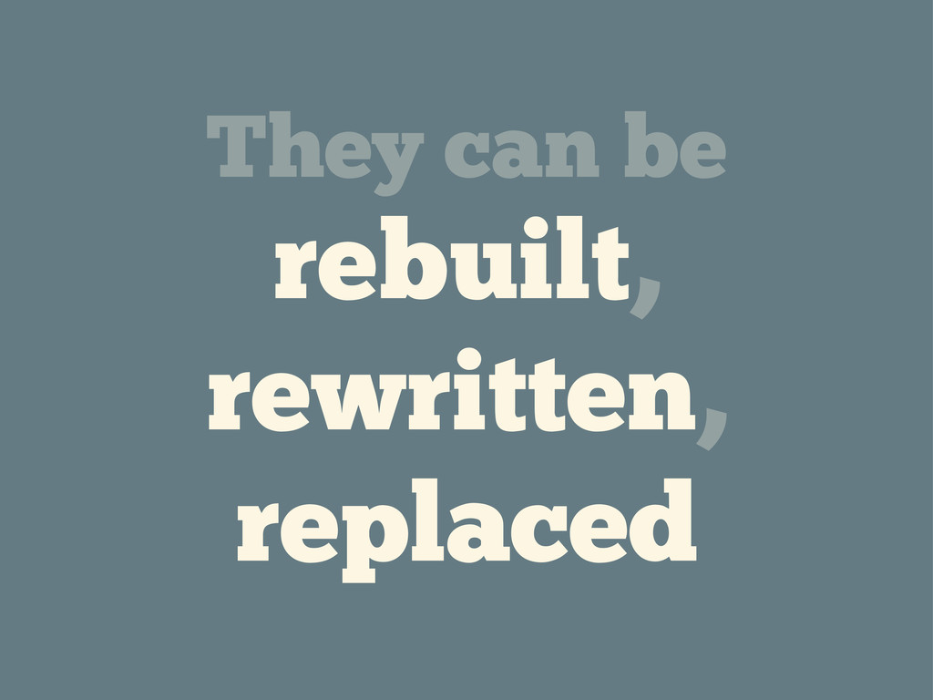 They can be rebuilt, rewritten, replaced