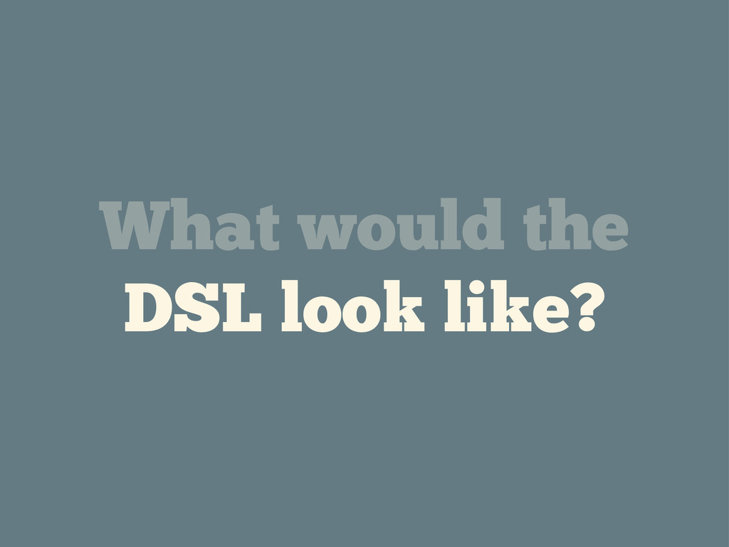 What would the DSL look like?