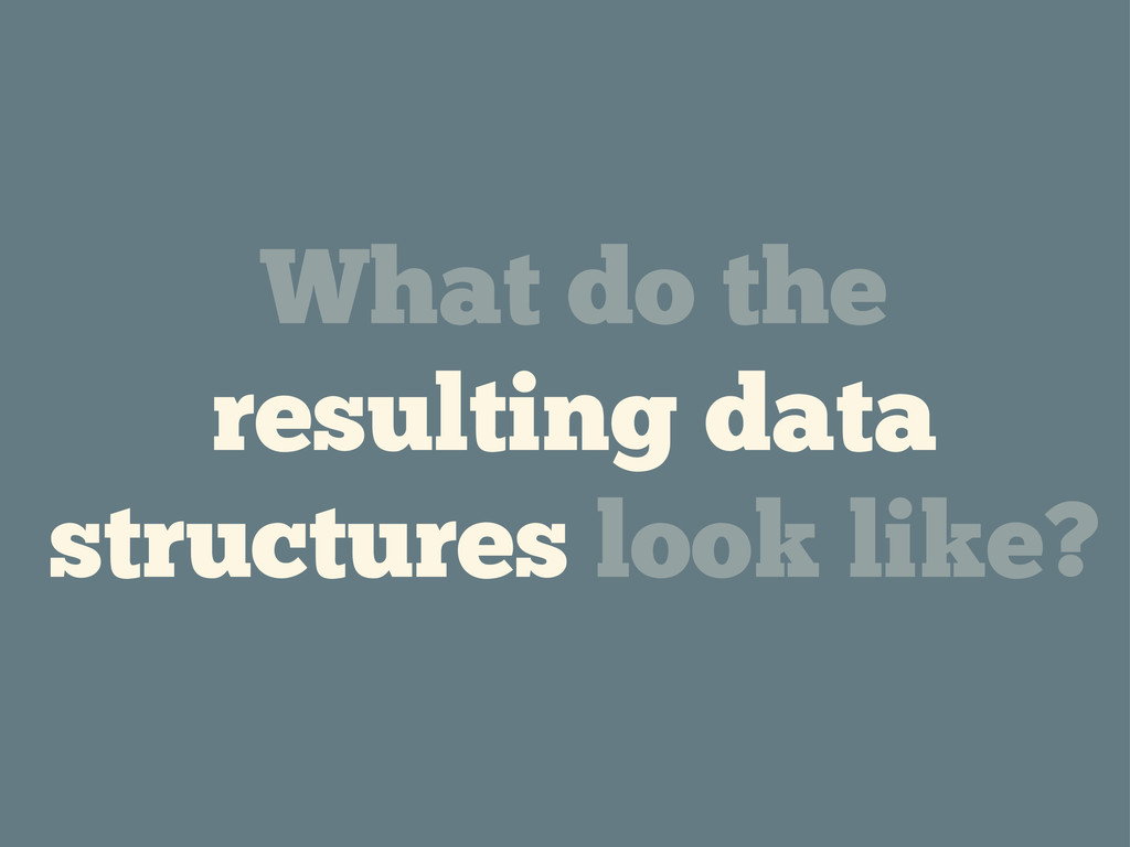 What do the resulting data structures look like?