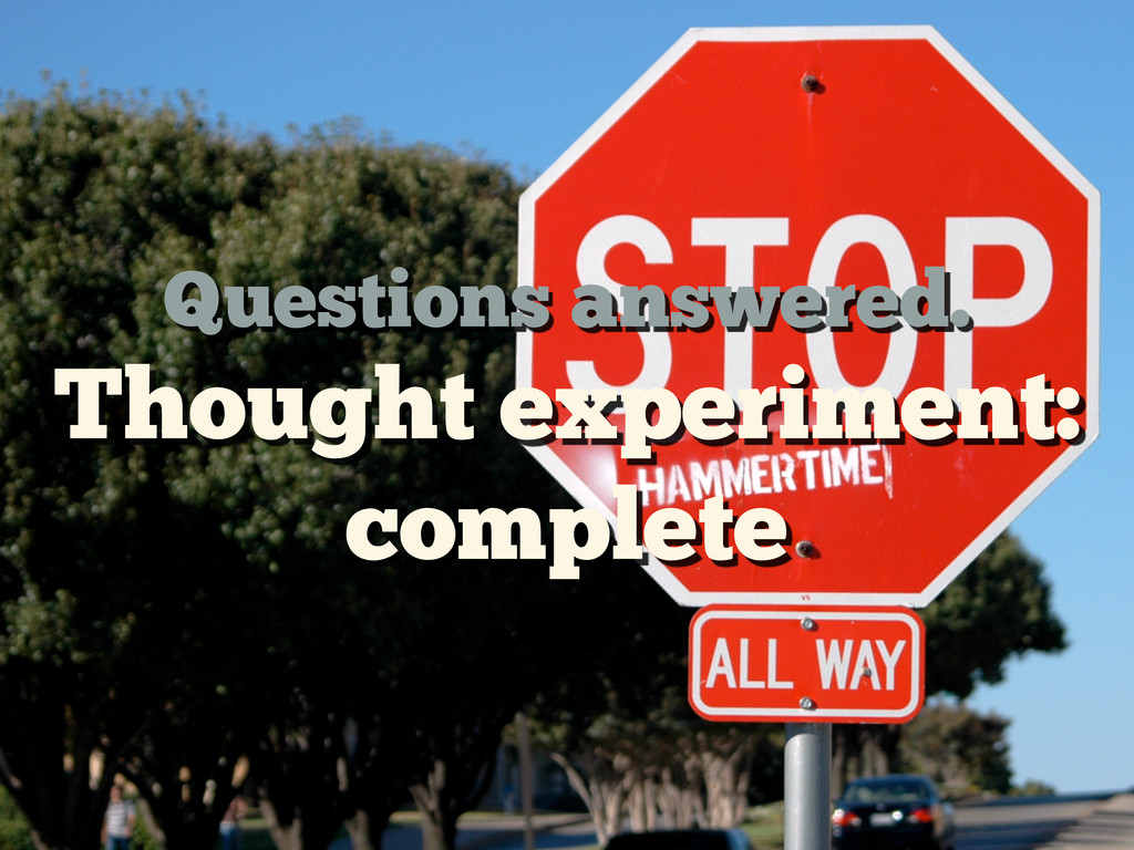 Questions answered. Thought experiment: complete