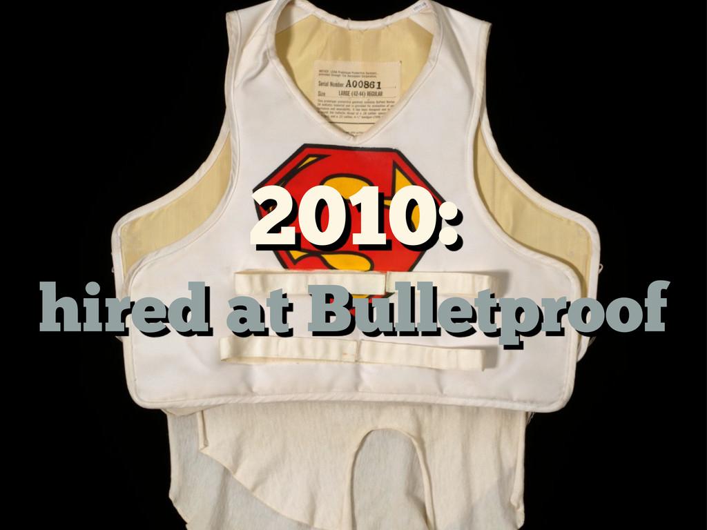 2010: hired at Bulletproof