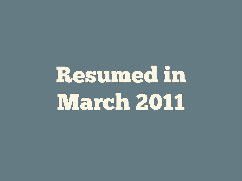 Resumed in March 2011