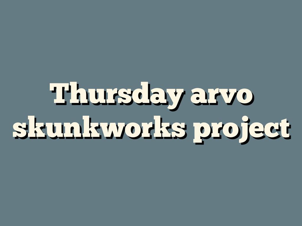 Thursday arvo skunkworks project