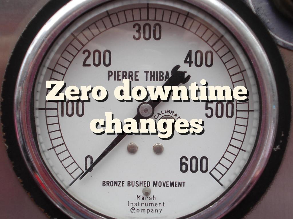Zero downtime changes