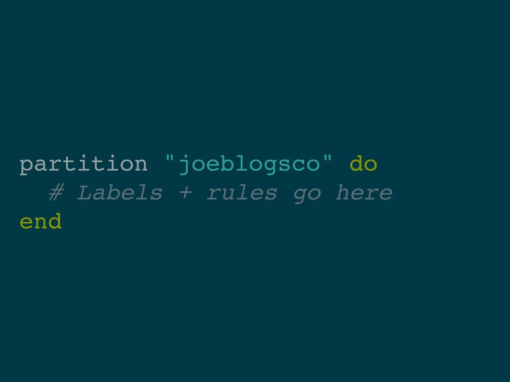 """partition """"joeblogsco"""" do # Labels + rules go h..."""