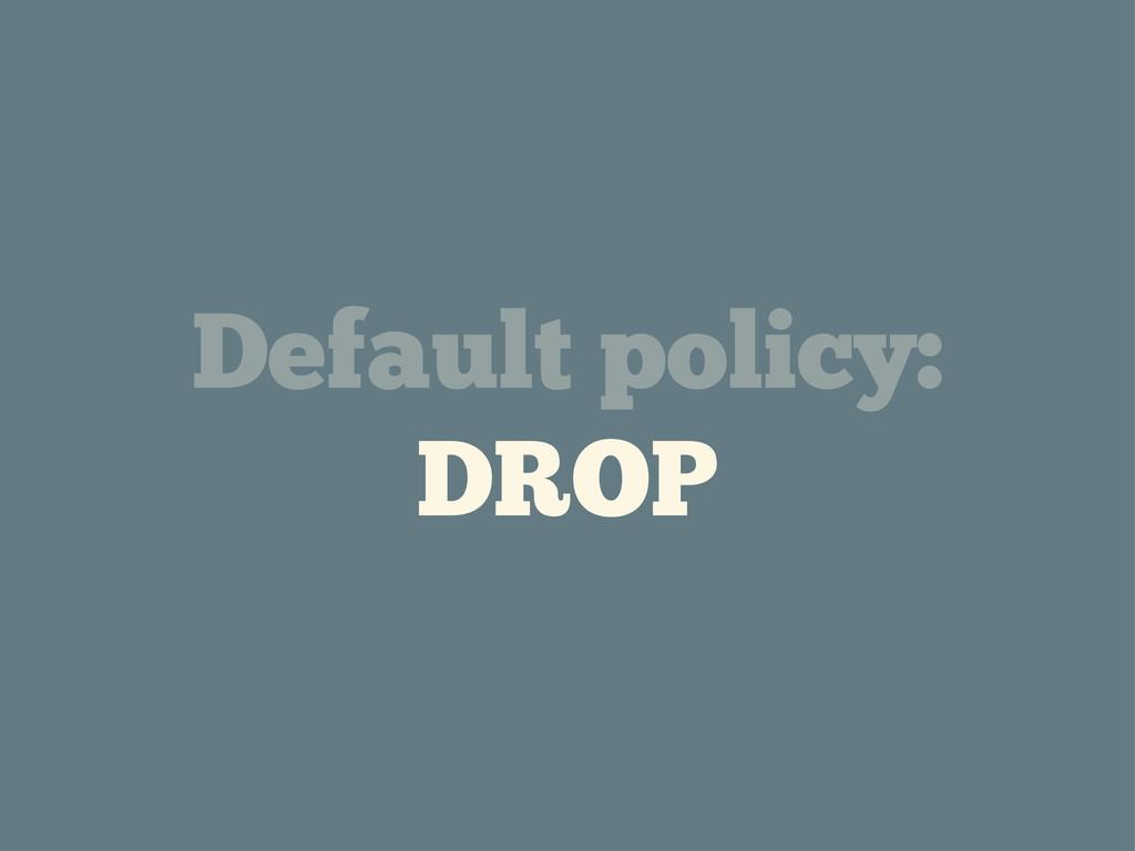 Default policy: DROP
