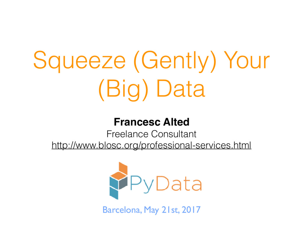 Squeeze (Gently) Your (Big) Data Francesc Alted...