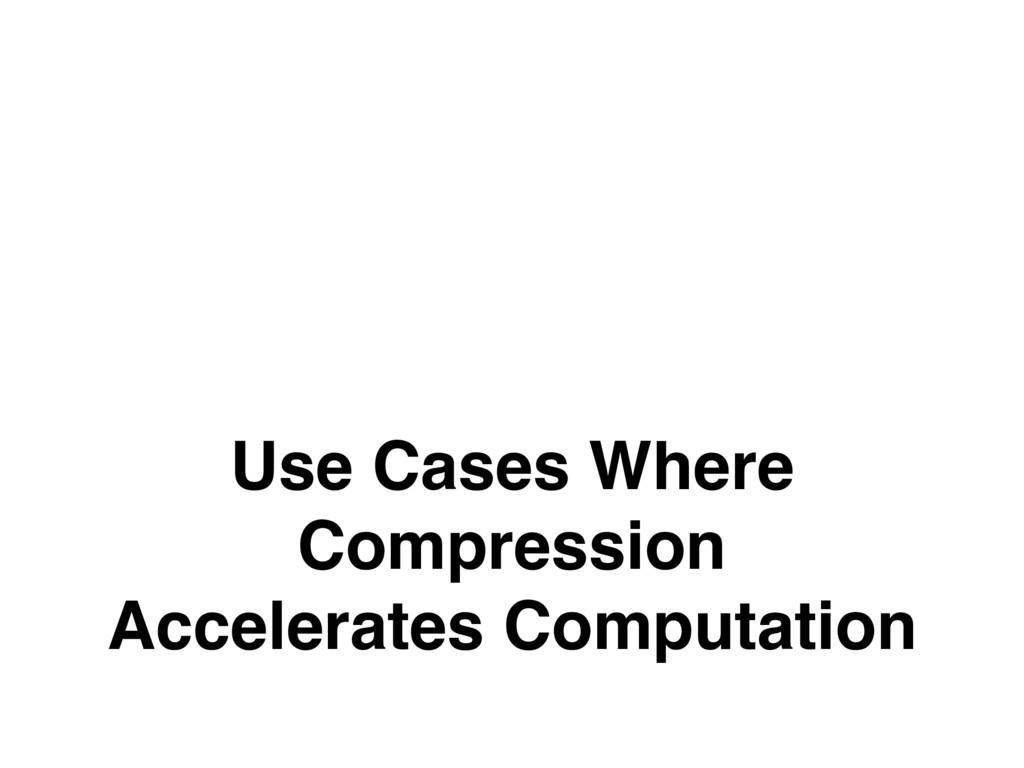 Use Cases Where Compression Accelerates Computa...