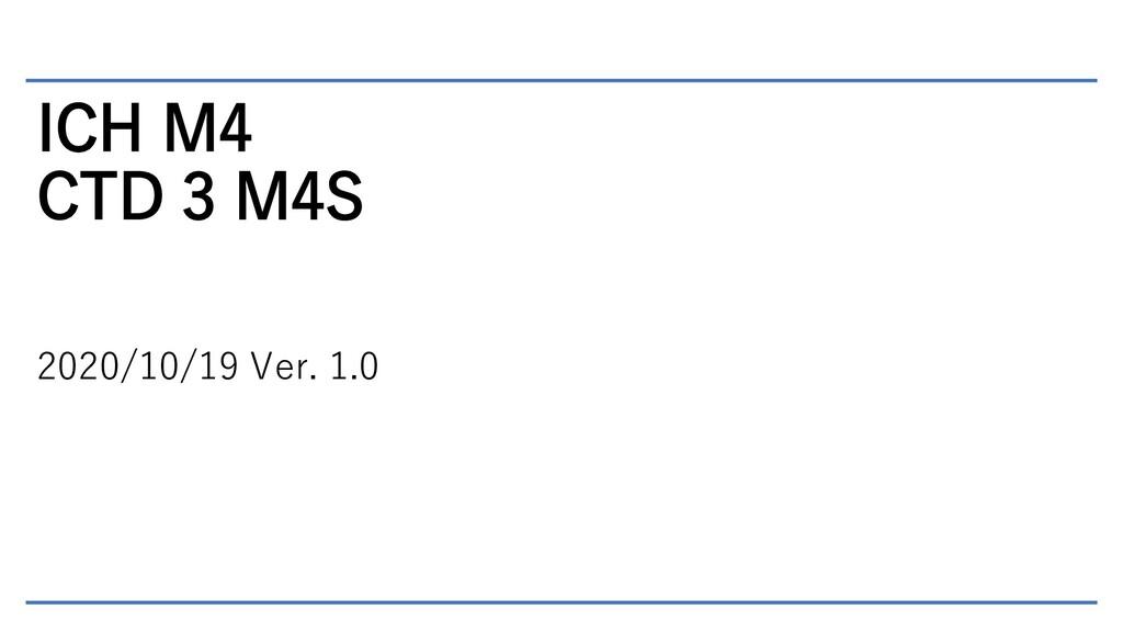 ICH M4 CTD 3 M4S 2020/10/19 Ver. 1.0