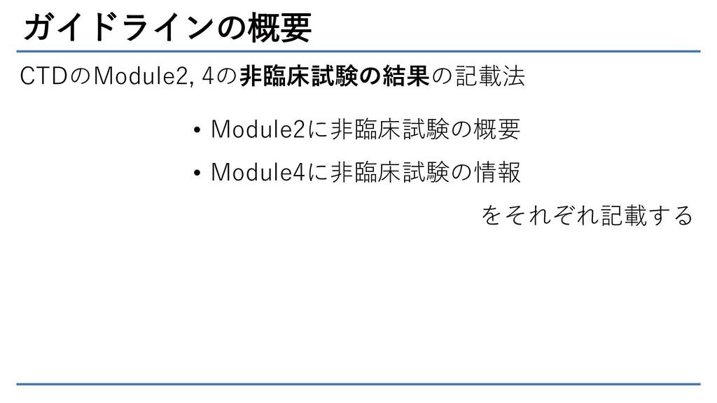 ガイドラインの概要 CTDのModule2, 4の非臨床試験の結果の記載法 • Module2...