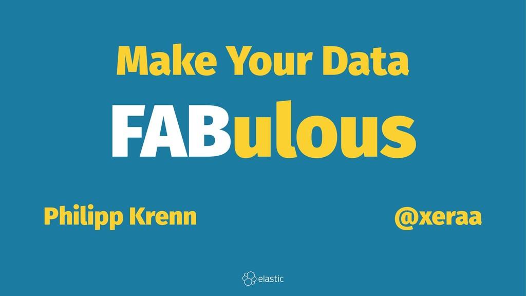 Make Your Data FABulous Philipp Krenn̴̴̴̴̴̴̴̴@x...