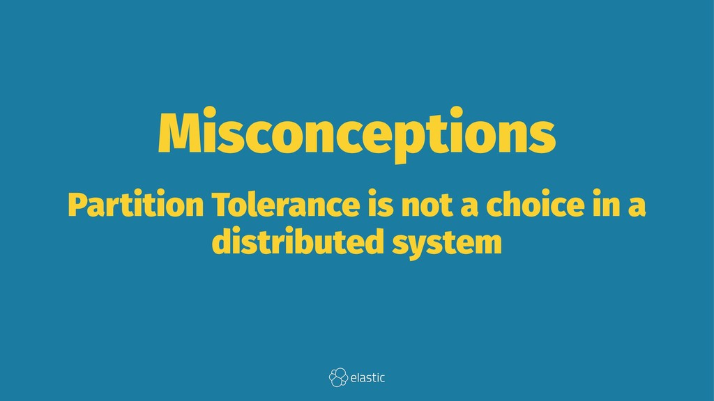 Misconceptions Partition Tolerance is not a cho...