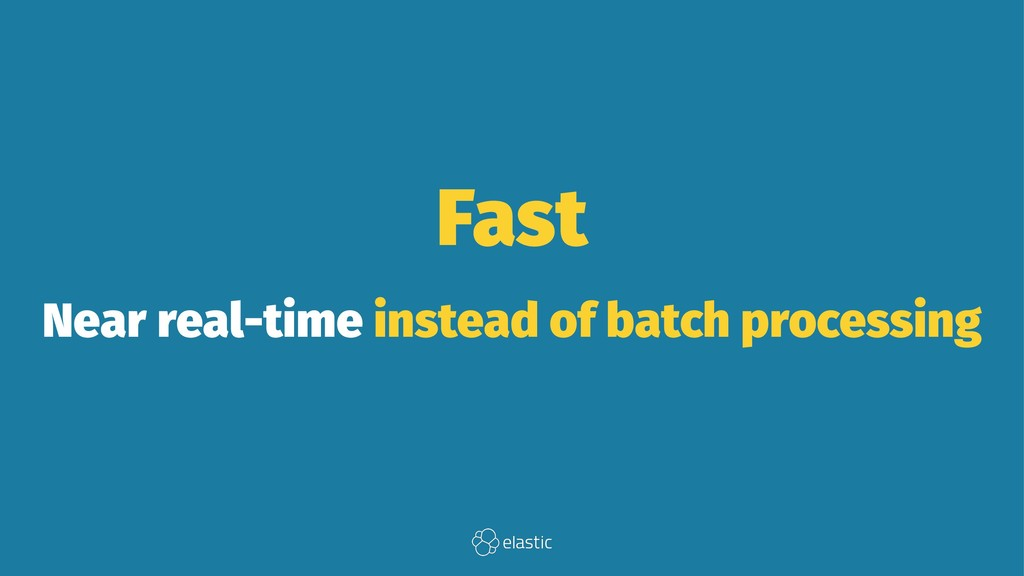 Fast Near real-time instead of batch processing