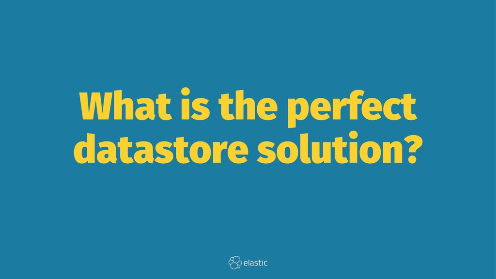 What is the perfect datastore solution?