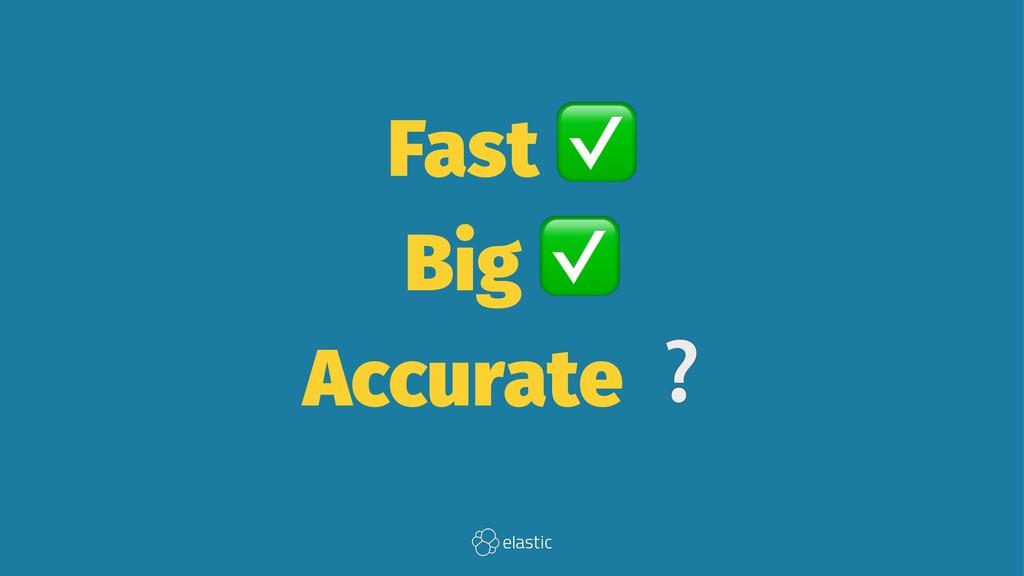 Fast Big Accurate