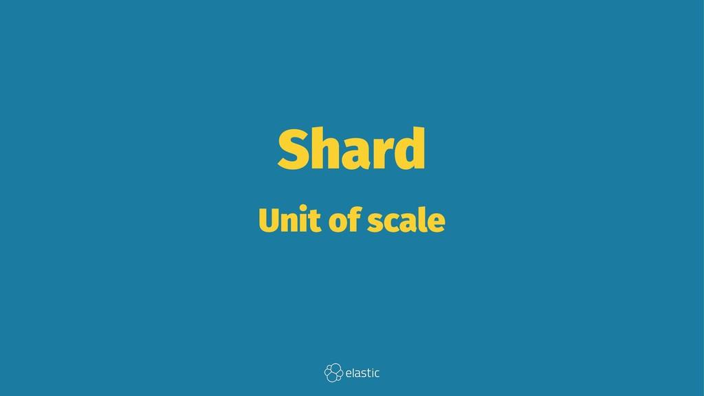Shard Unit of scale