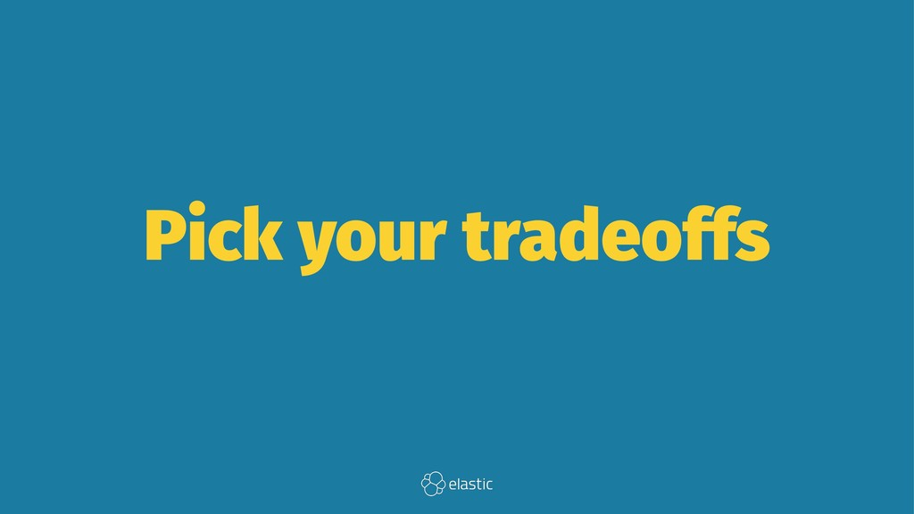 Pick your tradeoffs