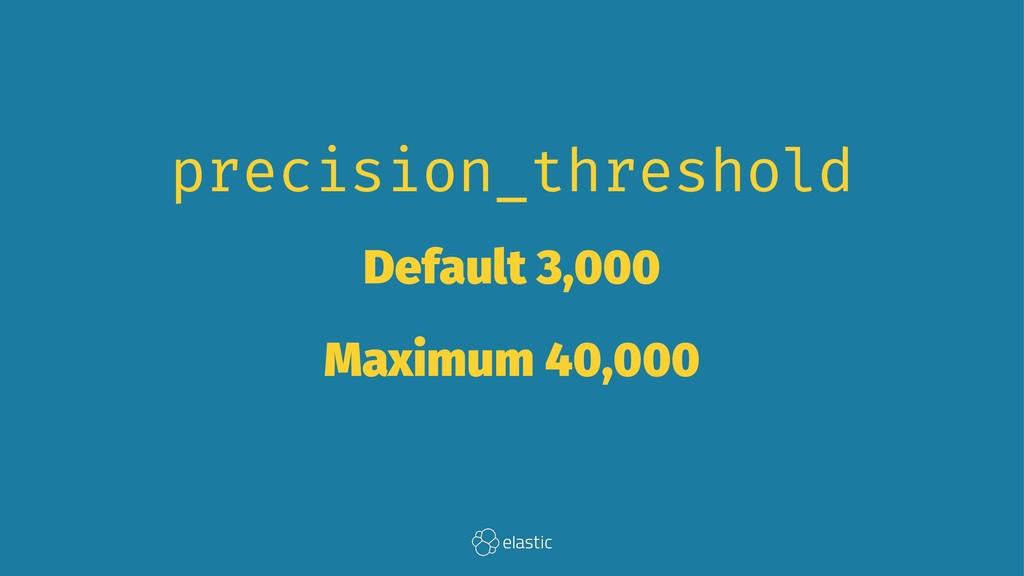 precision_threshold Default 3,000 Maximum 40,000