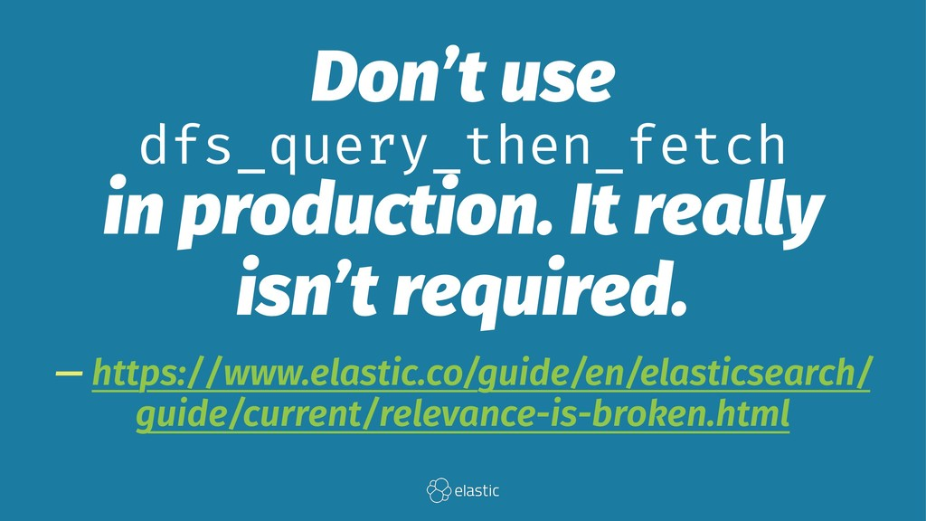 Don't use dfs_query_then_fetch in production. I...