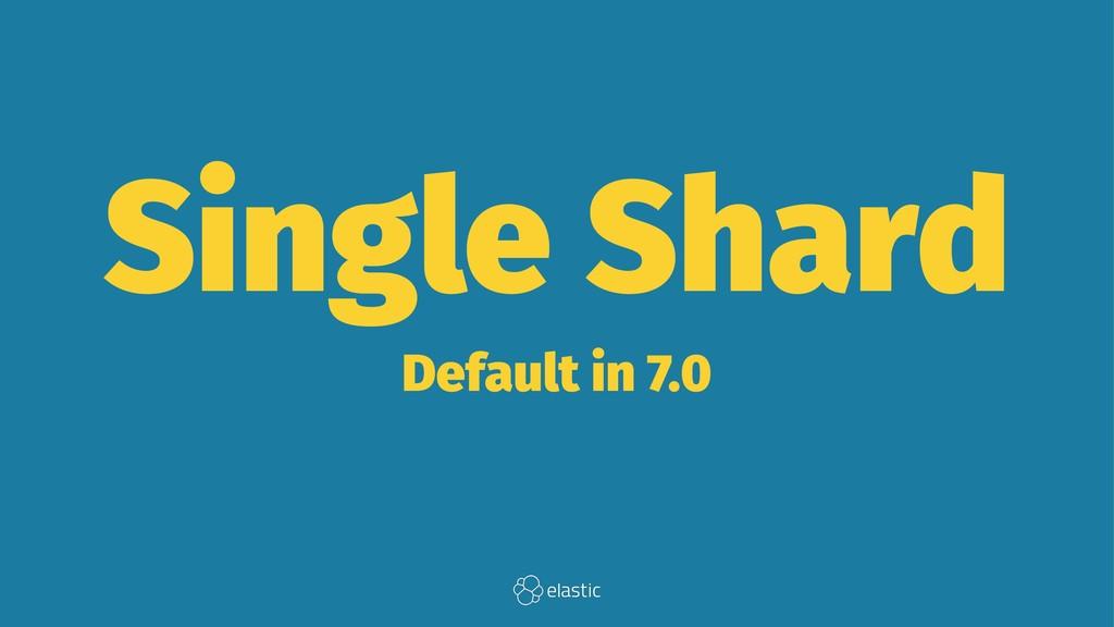 Single Shard Default in 7.0