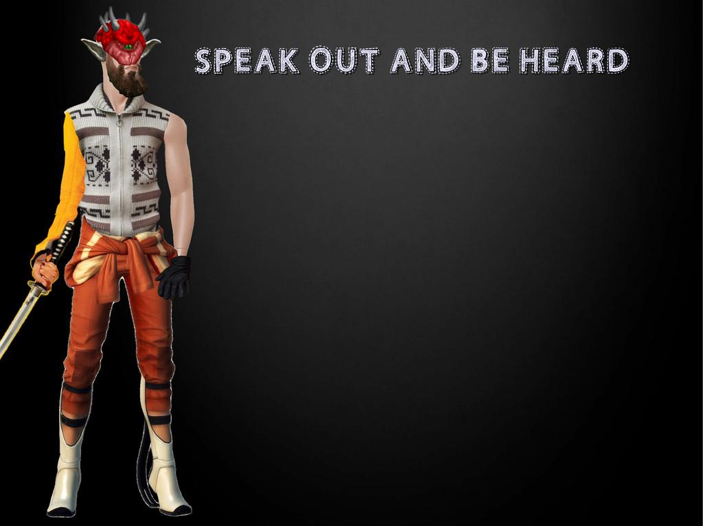 SPEAK OUT AND BE HEARD SPEAK OUT AND BE HEARD