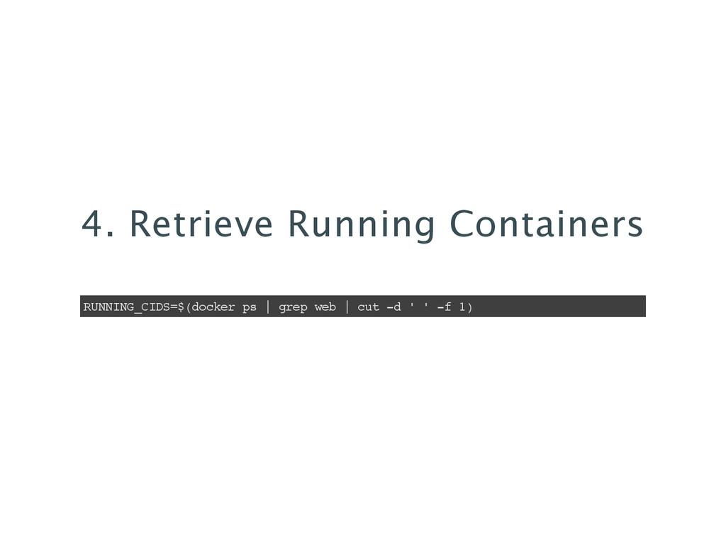 4. Retrieve Running Containers RUNNING_CIDS=$(d...