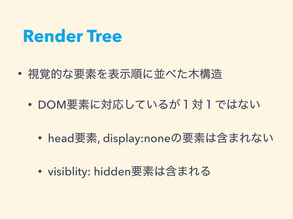 Render Tree • ࢹ֮తͳཁૉΛදࣔॱʹฒͨߏ • DOMཁૉʹରԠ͍ͯ͠Δ͕...