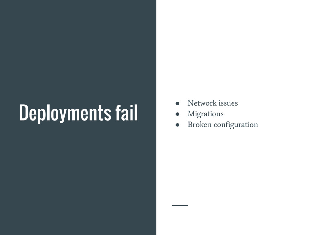 Deployments fail ● Network issues ● Migrations ...