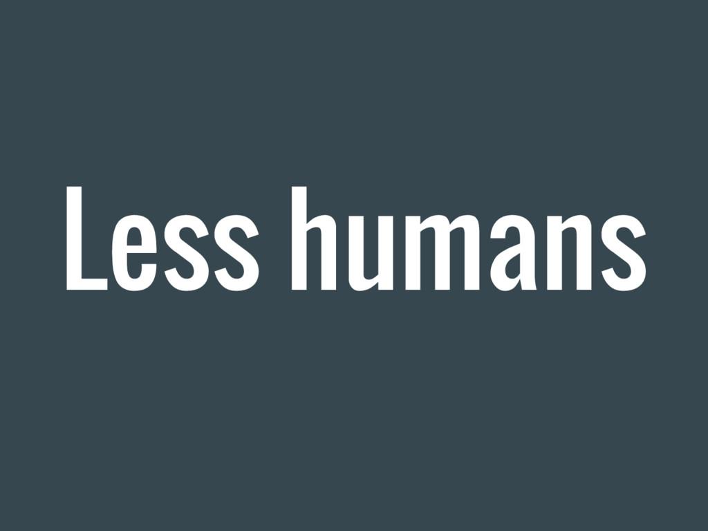 Less humans
