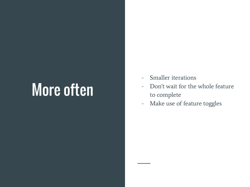 More often - Smaller iterations - Don't wait fo...