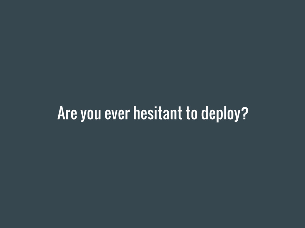 Are you ever hesitant to deploy?