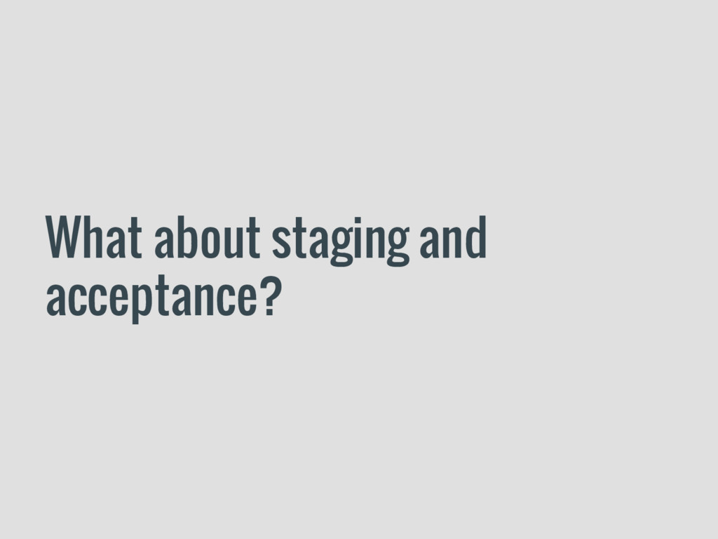 What about staging and acceptance?
