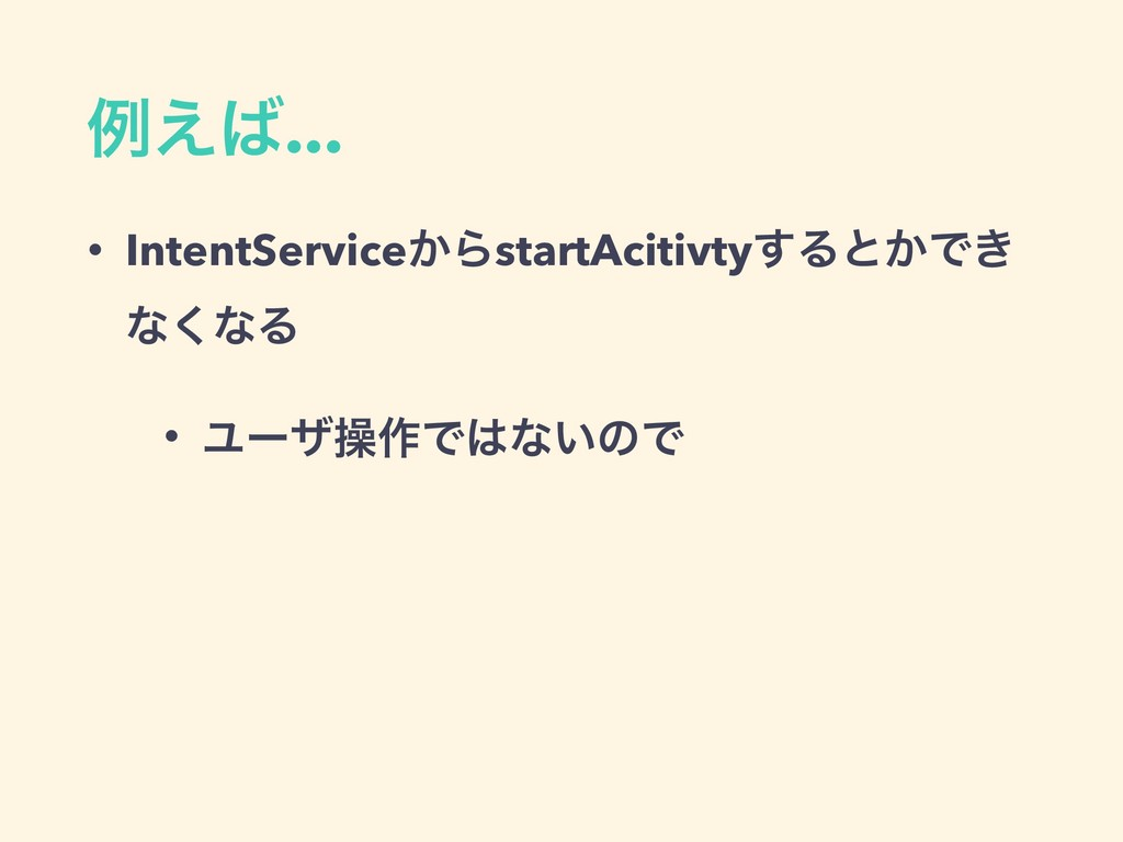 ྫ͑͹... • IntentService͔ΒstartAcitivty͢Δͱ͔Ͱ͖ ͳ͘ͳ...