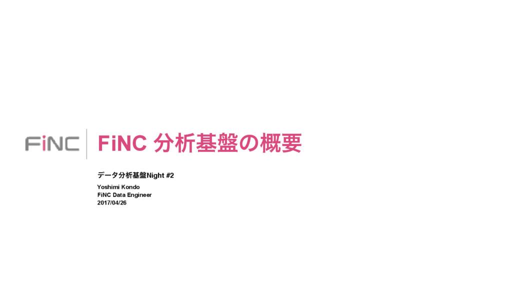 FiNC ੳج൫ͷ֓ཁ σʔλੳج൫Night #2 Yoshimi Kondo FiNC...