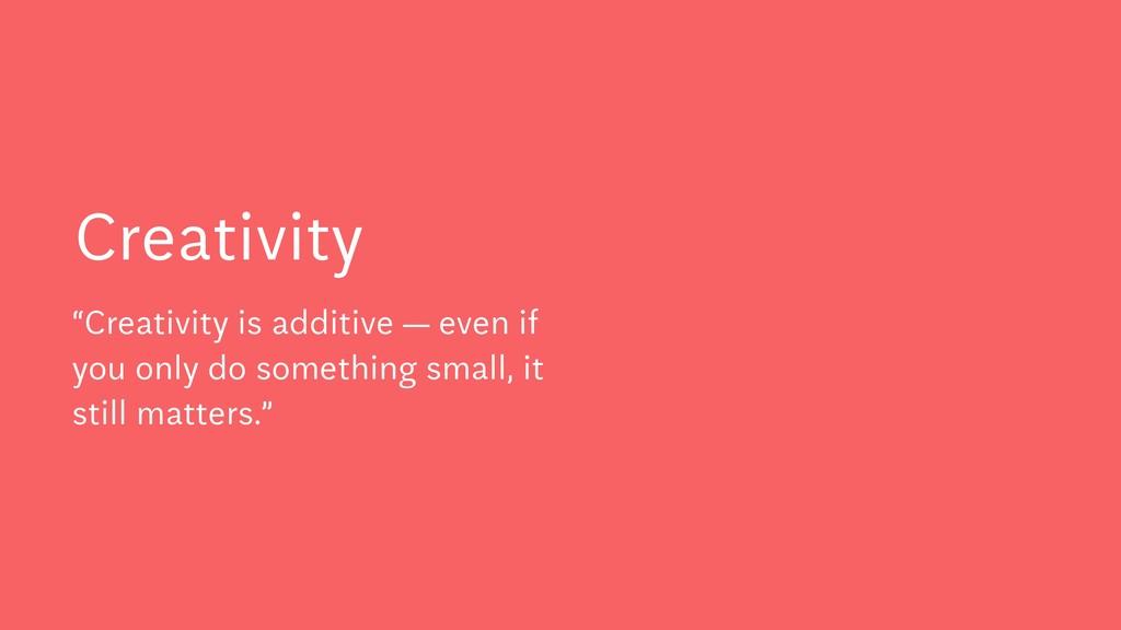 "Creativity ""Creativity is additive — even if yo..."