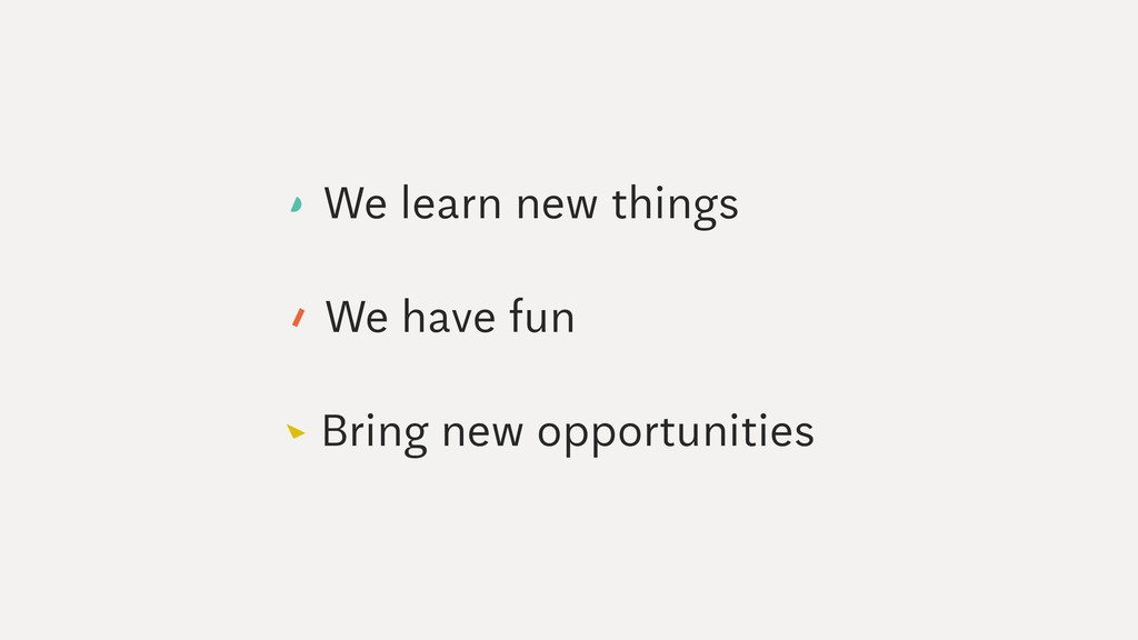 We have fun Bring new opportunities We learn ne...
